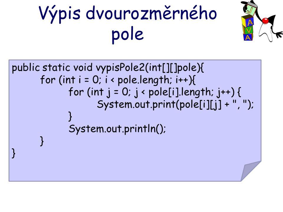 Výpis dvourozměrného pole public static void vypisPole2(int[][]pole){ for (int i = 0; i < pole.length; i++){ for (int j = 0; j < pole[i].length; j++)