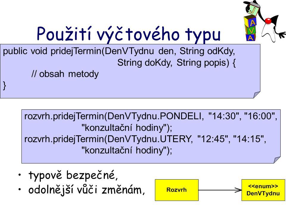 Použití výčtového typu typově bezpečné, odolnější vůči změnám, public void pridejTermin(DenVTydnu den, String odKdy, String doKdy, String popis) { // obsah metody } rozvrh.pridejTermin(DenVTydnu.PONDELI, 14:30 , 16:00 , konzultační hodiny ); rozvrh.pridejTermin(DenVTydnu.UTERY, 12:45 , 14:15 , konzultační hodiny );