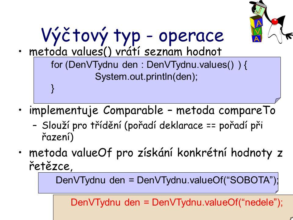 Výčtový typ - operace metoda values() vrátí seznam hodnot implementuje Comparable – metoda compareTo –Slouží pro třídění (pořadí deklarace == pořadí při řazení) metoda valueOf pro získání konkrétní hodnoty z řetězce, for (DenVTydnu den : DenVTydnu.values() ) { System.out.println(den); } DenVTydnu den = DenVTydnu.valueOf( SOBOTA ); DenVTydnu den = DenVTydnu.valueOf( nedele );