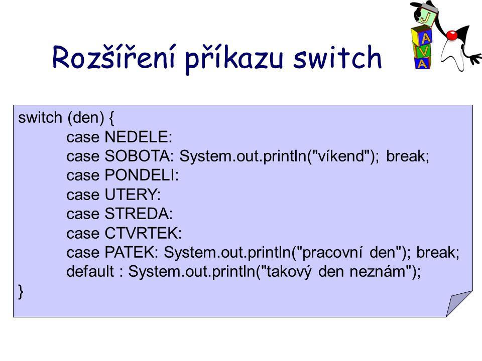Rozšíření příkazu switch switch (den) { case NEDELE: case SOBOTA: System.out.println( víkend ); break; case PONDELI: case UTERY: case STREDA: case CTVRTEK: case PATEK: System.out.println( pracovní den ); break; default : System.out.println( takový den neznám ); }