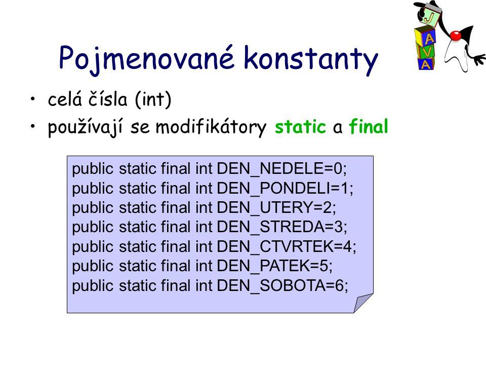 Pojmenované konstanty celá čísla (int) používají se modifikátory static a final public static final int DEN_NEDELE=0; public static final int DEN_POND