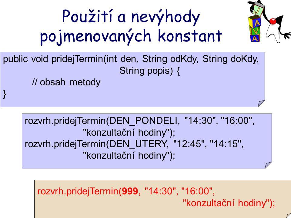 Použití a nevýhody pojmenovaných konstant public void pridejTermin(int den, String odKdy, String doKdy, String popis) { // obsah metody } rozvrh.pridejTermin(DEN_PONDELI, 14:30 , 16:00 , konzultační hodiny ); rozvrh.pridejTermin(DEN_UTERY, 12:45 , 14:15 , konzultační hodiny ); rozvrh.pridejTermin(999, 14:30 , 16:00 , konzultační hodiny );