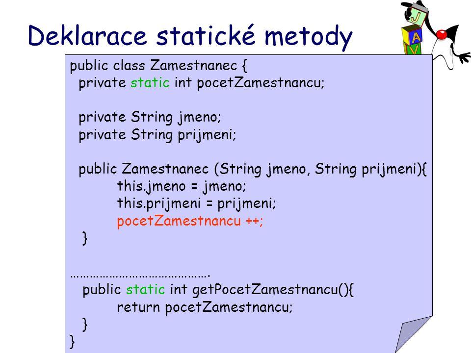 Deklarace statické metody public class Zamestnanec { private static int pocetZamestnancu; private String jmeno; private String prijmeni; public Zamestnanec (String jmeno, String prijmeni){ this.jmeno = jmeno; this.prijmeni = prijmeni; pocetZamestnancu ++; } …………………………………….