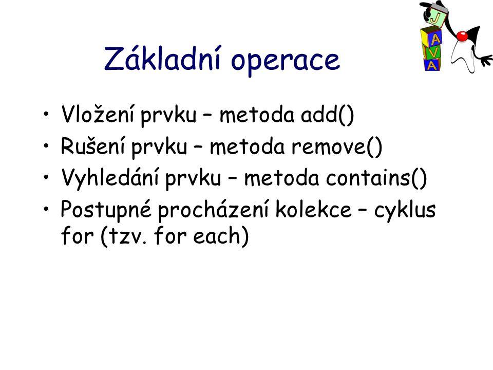 Základní operace Vložení prvku – metoda add() Rušení prvku – metoda remove() Vyhledání prvku – metoda contains() Postupné procházení kolekce – cyklus for (tzv.