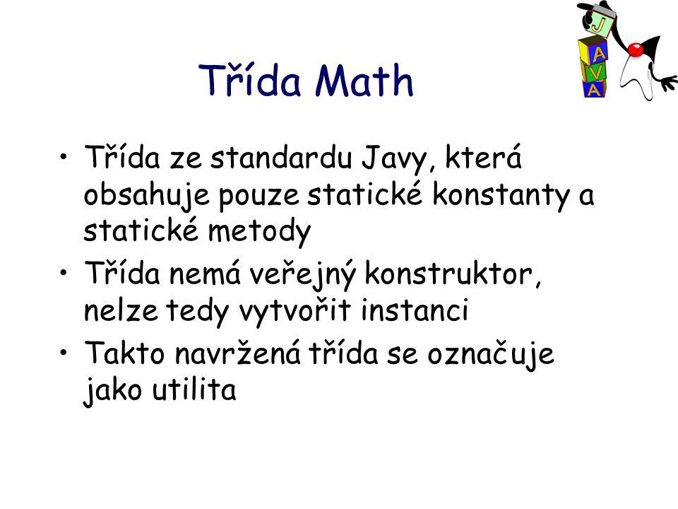 Třída Math Třída ze standardu Javy, která obsahuje pouze statické konstanty a statické metody Třída nemá veřejný konstruktor, nelze tedy vytvořit instanci Takto navržená třída se označuje jako utilita