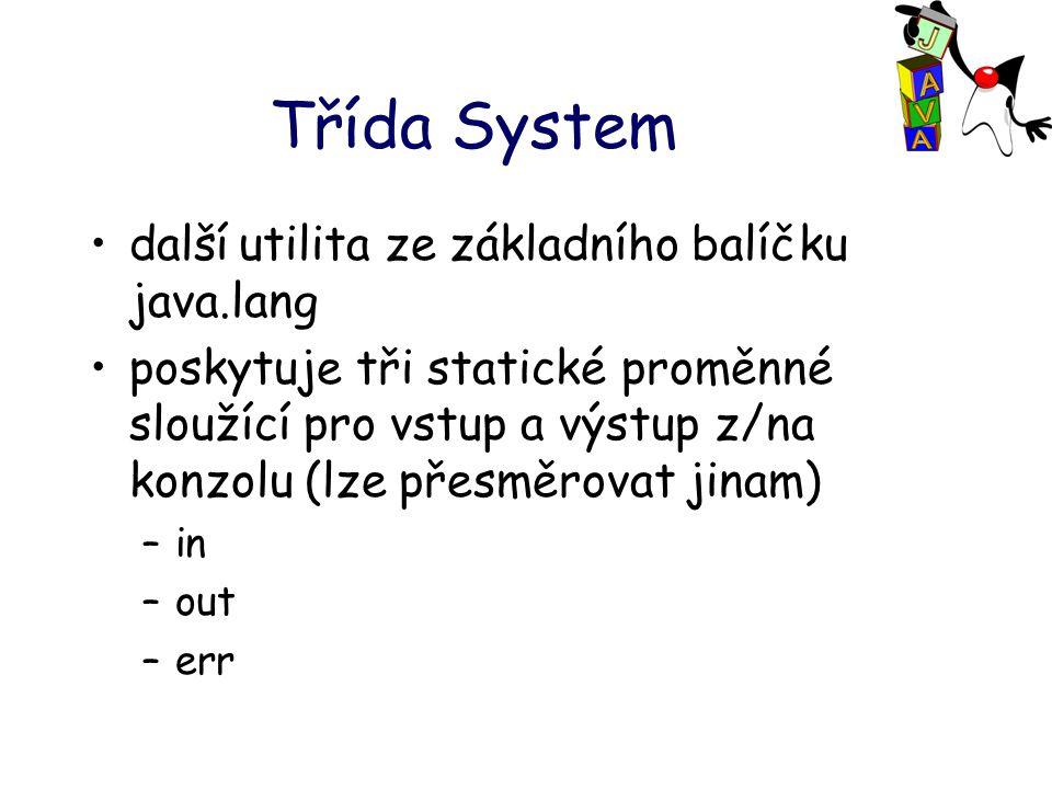 Třída System další utilita ze základního balíčku java.lang poskytuje tři statické proměnné sloužící pro vstup a výstup z/na konzolu (lze přesměrovat jinam) –in –out –err