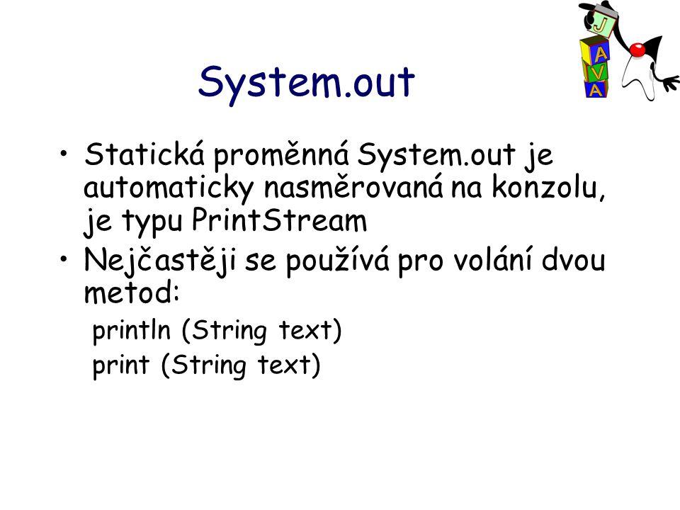 System.out Statická proměnná System.out je automaticky nasměrovaná na konzolu, je typu PrintStream Nejčastěji se používá pro volání dvou metod: println (String text) print (String text)