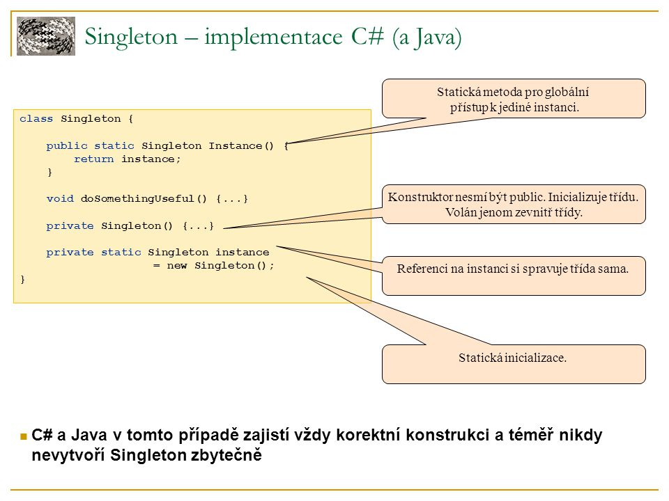 Singleton – implementace C# (a Java) class Singleton { public static Singleton Instance() { return instance; } void doSomethingUseful() {...} private