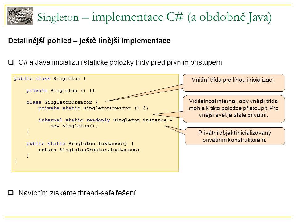 Detailnější pohled – ještě línější implementace  C# a Java inicializují statické položky třídy před prvním přístupem  Navíc tím získáme thread-safe