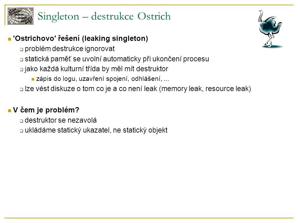 Singleton – destrukce Ostrich 'Ostrichovo' řešení (leaking singleton)  problém destrukce ignorovat  statická paměť se uvolní automaticky při ukončen