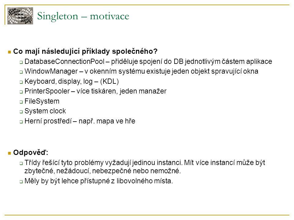 Globální proměnná  + zaručuje globální přístupový bod  - znepřehledňuje namespace a kód  - nedokáže zaručit jedinou instanci objektu Statická data + statické metody  + zaručuje globální přístupový bod  + zaručuje jedinou instanci  - problém rozšiřitelnosti – statické metody nemohou být virtuální  - problém inicializace (závislosti)  - problém úklidu (kdo to má dělat) Lepší řešení  třída se o jedinečnost své instance stará sama  inicializace: konstruktor  úklid: destruktor Singleton – naivní implementace → základní myšlenka