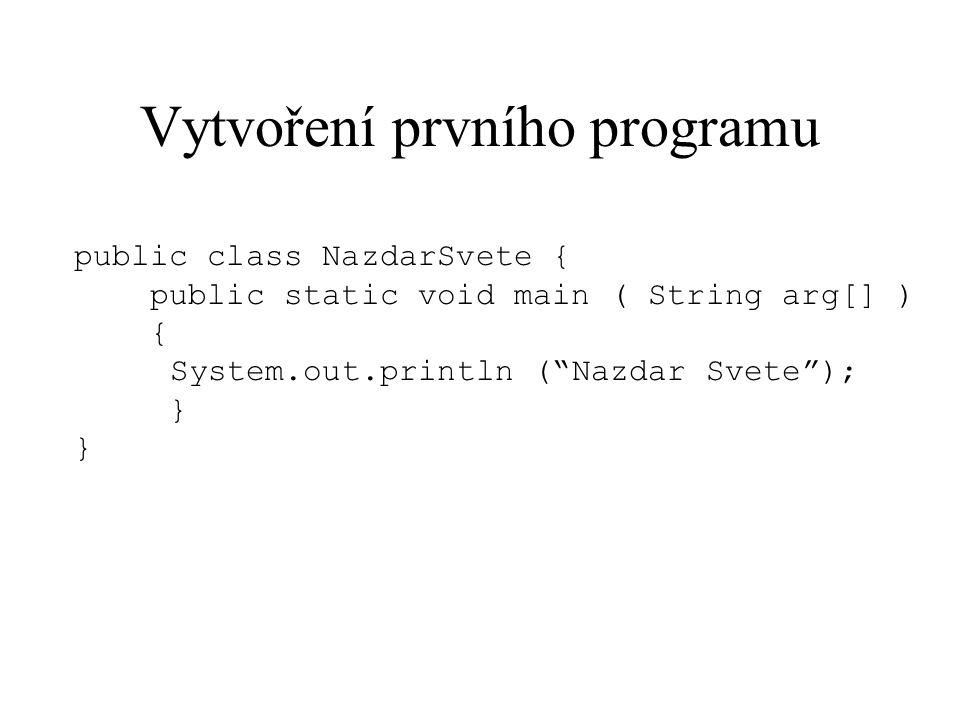 """Vytvoření prvního programu public class NazdarSvete { public static void main ( String arg[] ) { System.out.println (""""Nazdar Svete""""); }"""
