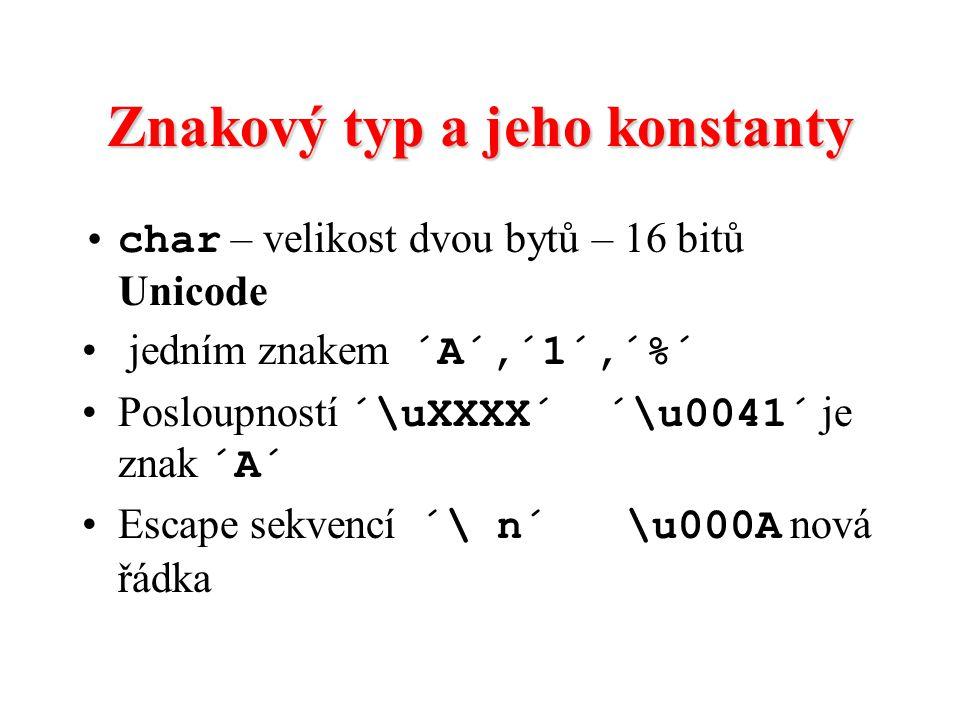 Znakový typ a jeho konstanty char – velikost dvou bytů – 16 bitů Unicode jedním znakem ´A´,´1´,´%´ Posloupností ´\uXXXX´ ´\u0041´ je znak ´A´ Escape s
