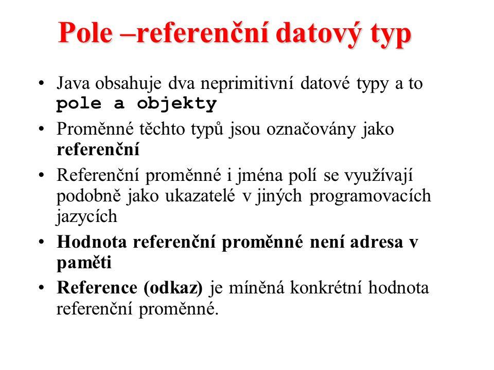 Pole –referenční datový typ Java obsahuje dva neprimitivní datové typy a to pole a objekty Proměnné těchto typů jsou označovány jako referenční Refere