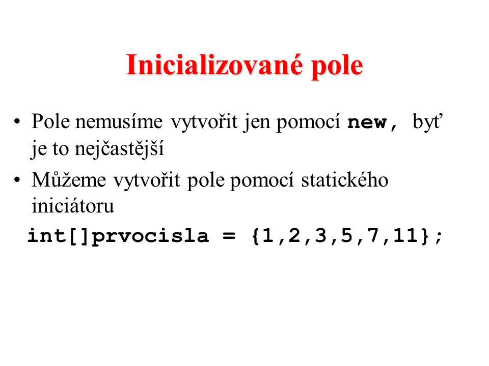 Inicializované pole Pole nemusíme vytvořit jen pomocí new, byť je to nejčastější Můžeme vytvořit pole pomocí statického iniciátoru int[]prvocisla = {1