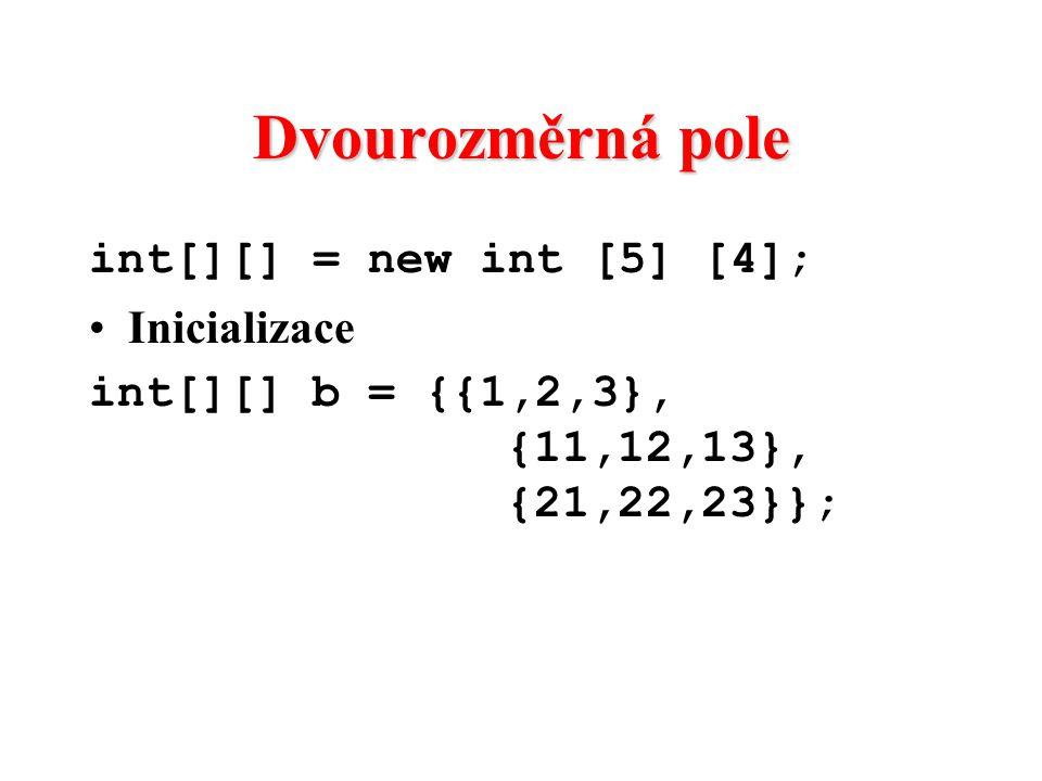 Dvourozměrná pole int[][] = new int [5] [4]; Inicializace int[][] b = {{1,2,3}, {11,12,13}, {21,22,23}};