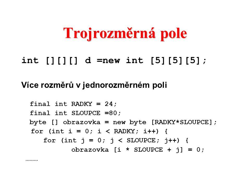 Trojrozměrná pole int [][][] d =new int [5][5][5]; Více rozměrů v jednorozměrném poli final int RADKY = 24; final int SLOUPCE =80; byte [] obrazovka =
