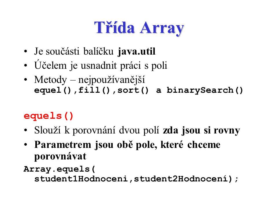 Třída Array Je součásti balíčku java.util Účelem je usnadnit práci s poli Metody – nejpoužívanější equel(),fill(),sort() a binarySearch() equels() Slo
