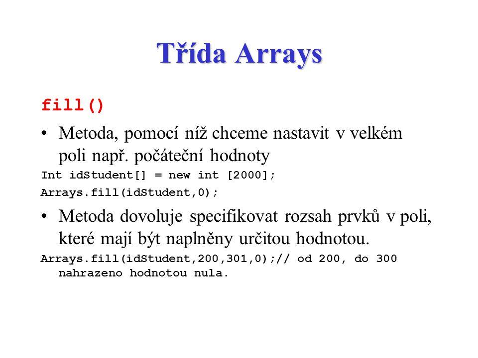 Třída Arrays fill() Metoda, pomocí níž chceme nastavit v velkém poli např. počáteční hodnoty Int idStudent[] = new int [2000]; Arrays.fill(idStudent,0