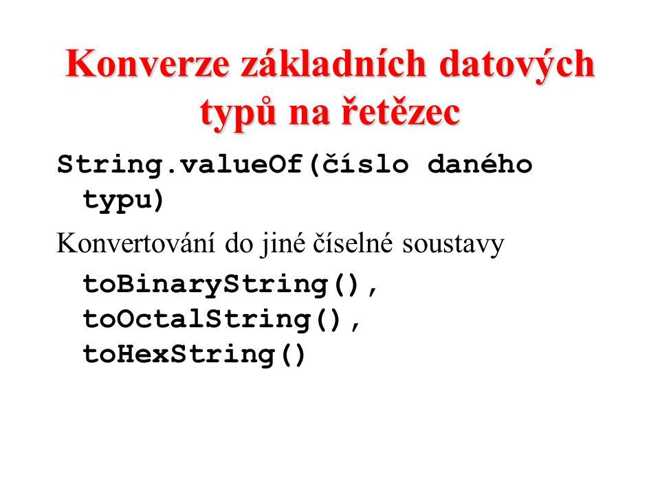 Konverze základních datových typů na řetězec String.valueOf(číslo daného typu) Konvertování do jiné číselné soustavy toBinaryString(), toOctalString()