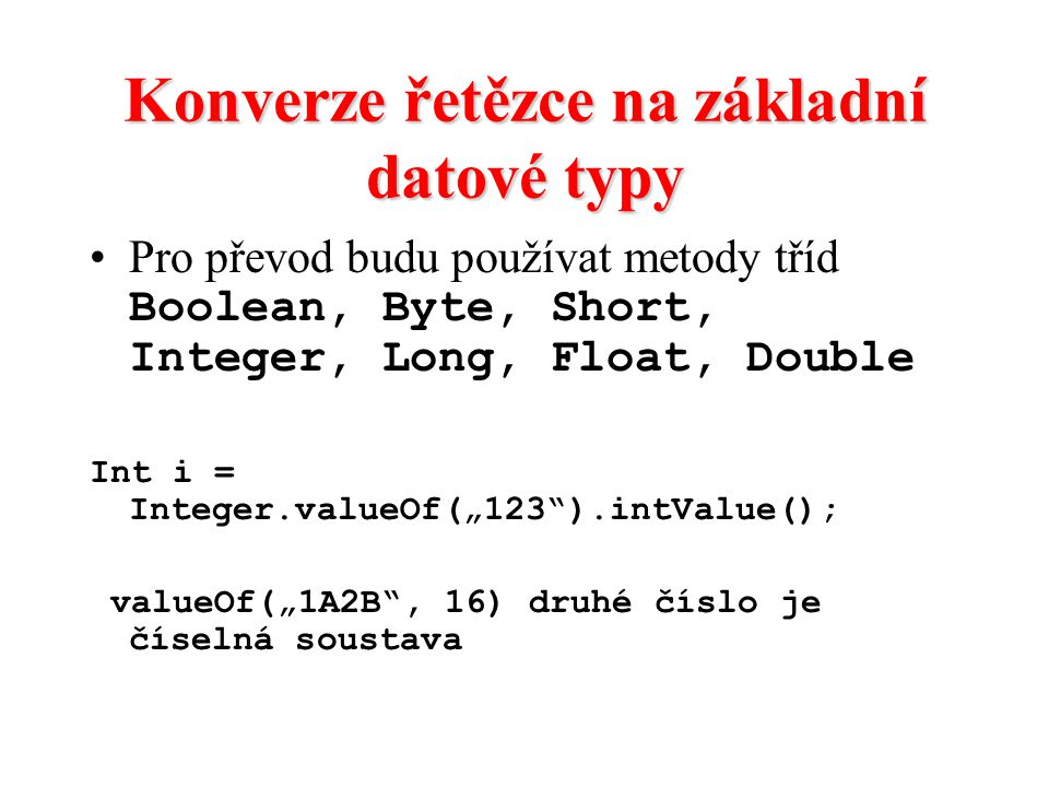Konverze řetězce na základní datové typy Pro převod budu používat metody tříd Boolean, Byte, Short, Integer, Long, Float, Double Int i = Integer.value