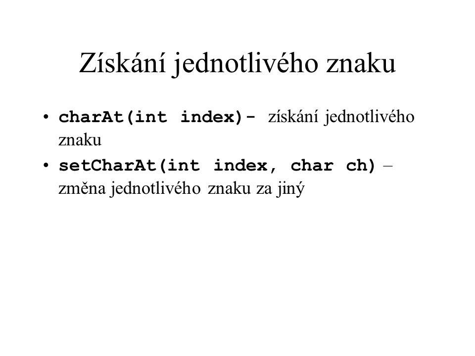 Získání jednotlivého znaku charAt(int index)- získání jednotlivého znaku setCharAt(int index, char ch) – změna jednotlivého znaku za jiný