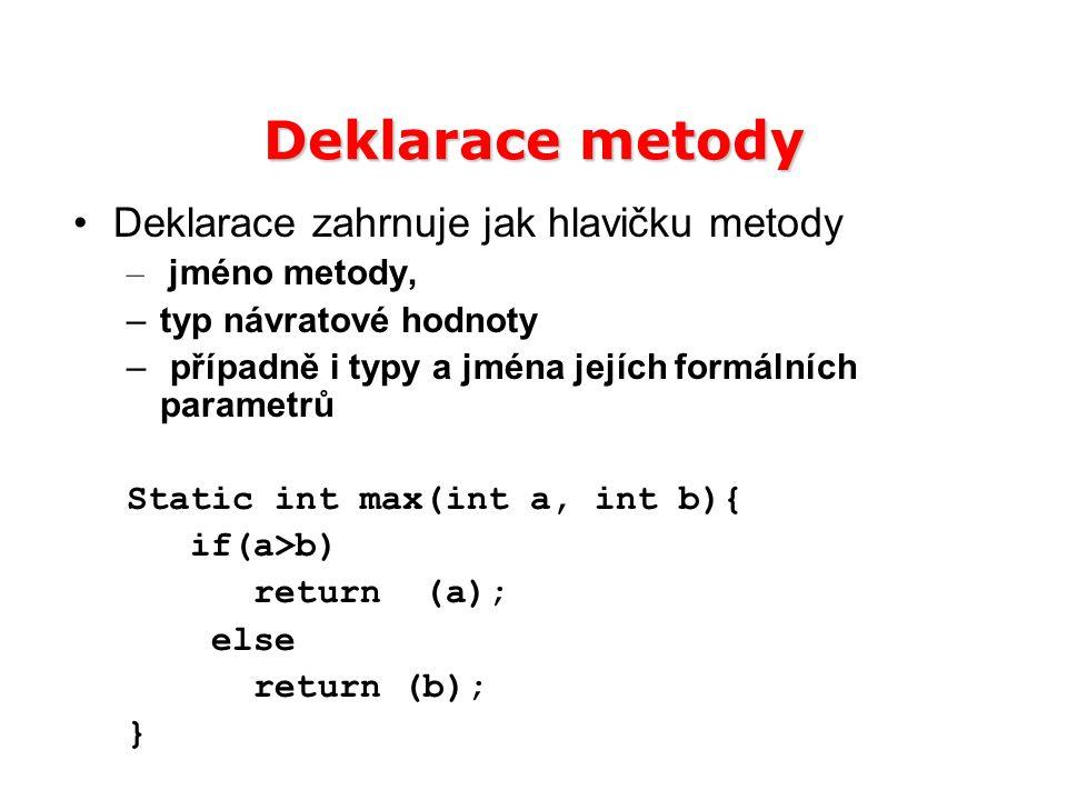 Deklarace metody Deklarace zahrnuje jak hlavičku metody – jméno metody, –typ návratové hodnoty – případně i typy a jména jejích formálních parametrů S