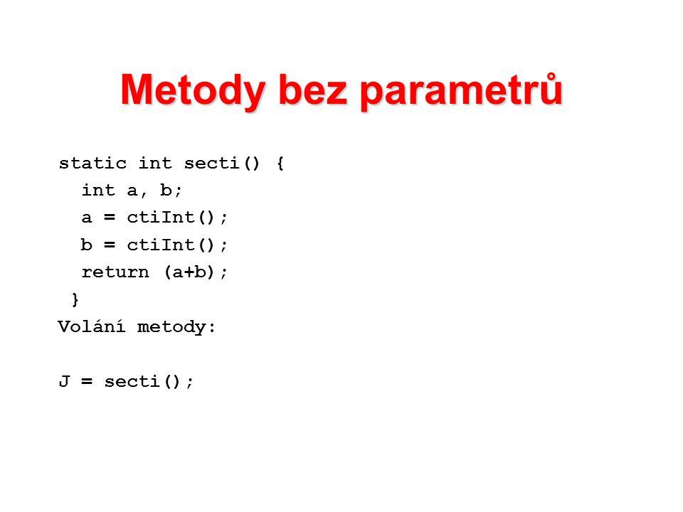 Metody bez parametrů static int secti() { int a, b; a = ctiInt(); b = ctiInt(); return (a+b); } Volání metody: J = secti();