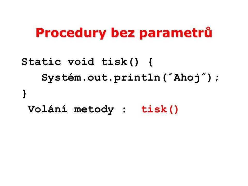 Procedury bez parametrů Static void tisk() { Systém.out.println(˝Ahoj˝); } Volání metody : tisk()