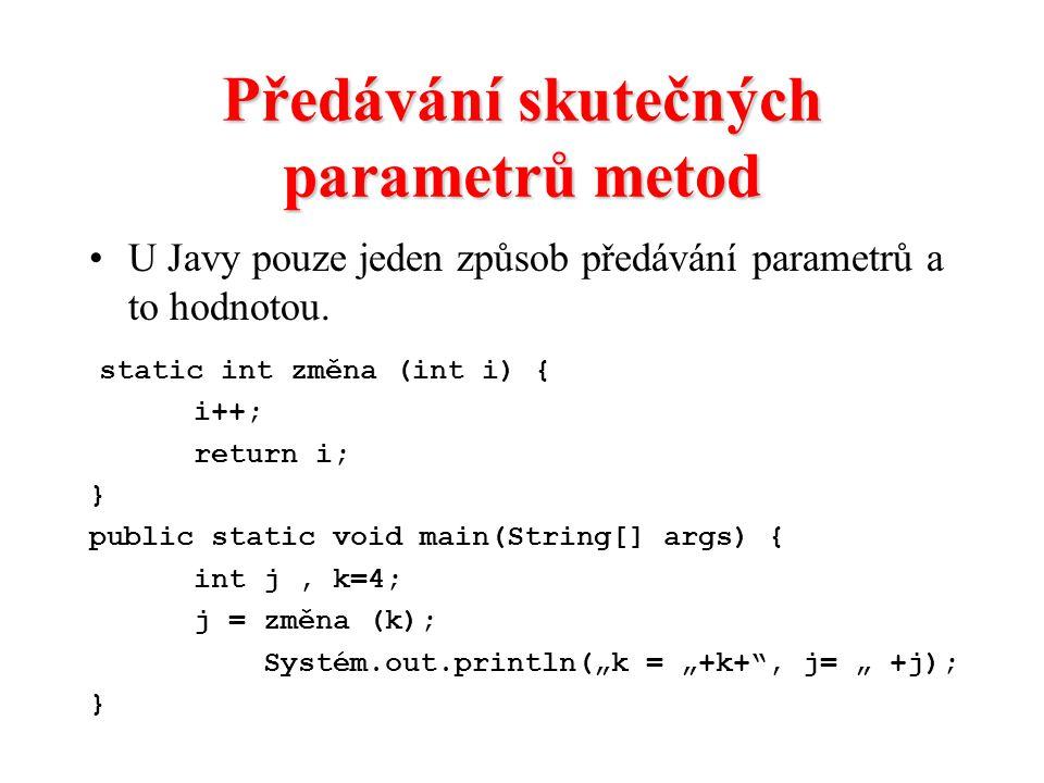 Předávání skutečných parametrů metod U Javy pouze jeden způsob předávání parametrů a to hodnotou. static int změna (int i) { i++; return i; } public s