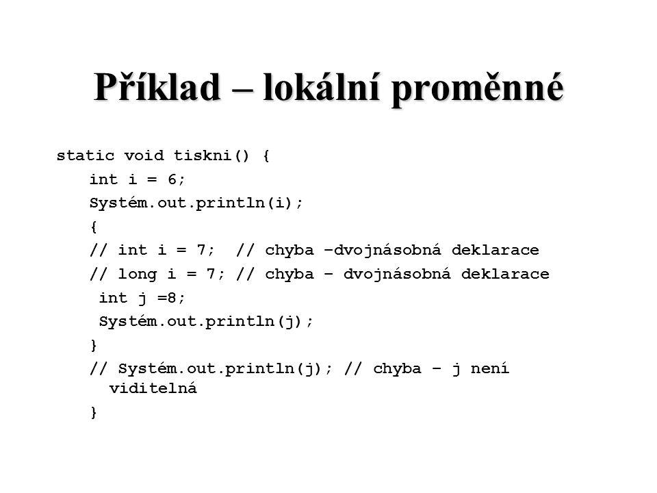 Příklad – lokální proměnné static void tiskni() { int i = 6; Systém.out.println(i); { // int i = 7; // chyba –dvojnásobná deklarace // long i = 7; //