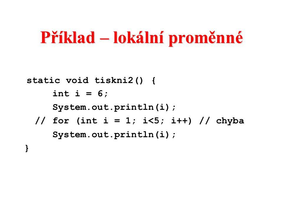 Příklad – lokální proměnné static void tiskni2() { int i = 6; System.out.println(i); //for (int i = 1; i<5; i++) // chyba System.out.println(i); }