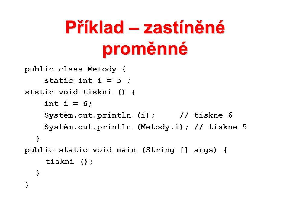 Příklad – zastíněné proměnné public class Metody { static int i = 5 ; ststic void tiskni () { int i = 6; Systém.out.println (i); // tiskne 6 Systém.ou