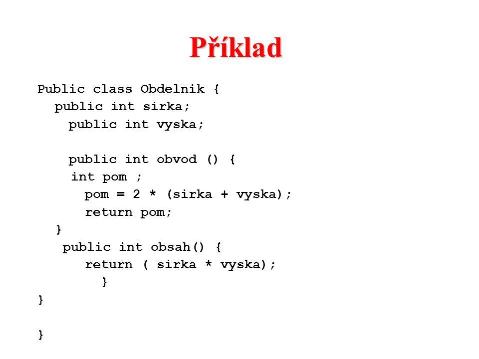 Příklad Public class Obdelnik { public int sirka; public int vyska; public int obvod () { int pom ; pom = 2 * (sirka + vyska); return pom; } public in