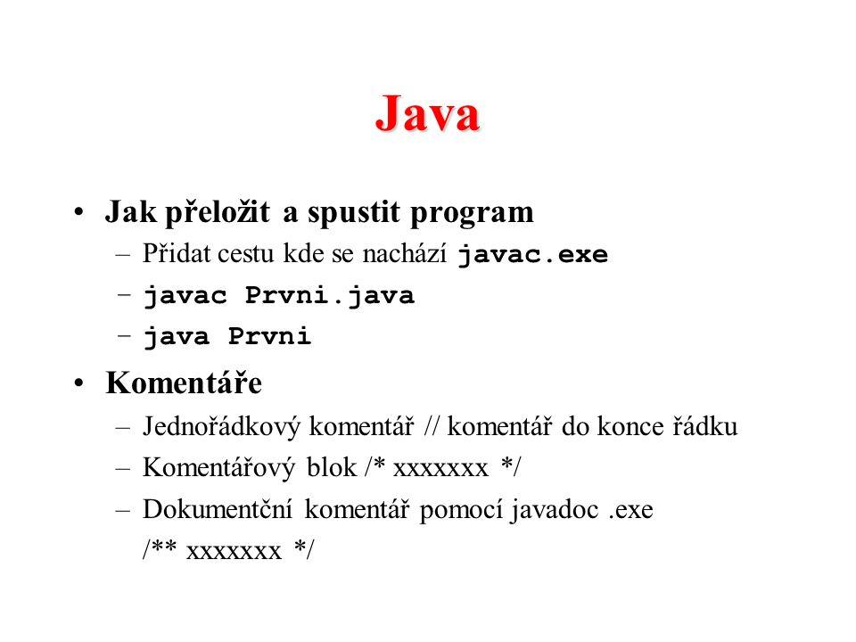 Java Jak přeložit a spustit program –Přidat cestu kde se nachází javac.exe –javac Prvni.java –java Prvni Komentáře –Jednořádkový komentář // komentář