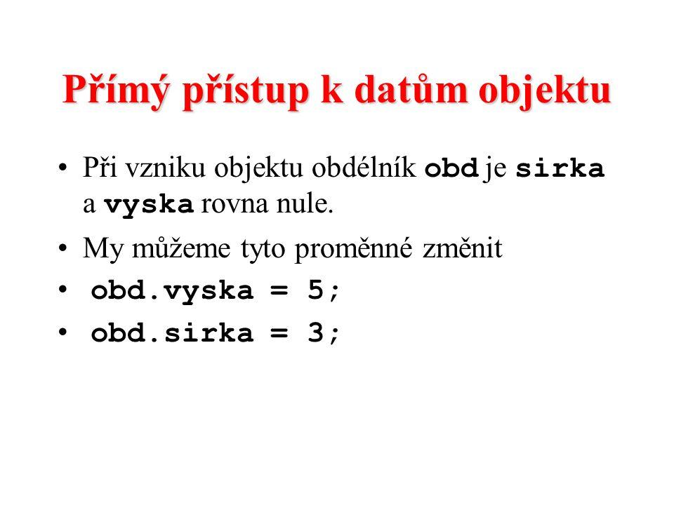 Přímý přístup k datům objektu Při vzniku objektu obdélník obd je sirka a vyska rovna nule. My můžeme tyto proměnné změnit obd.vyska = 5; obd.sirka = 3