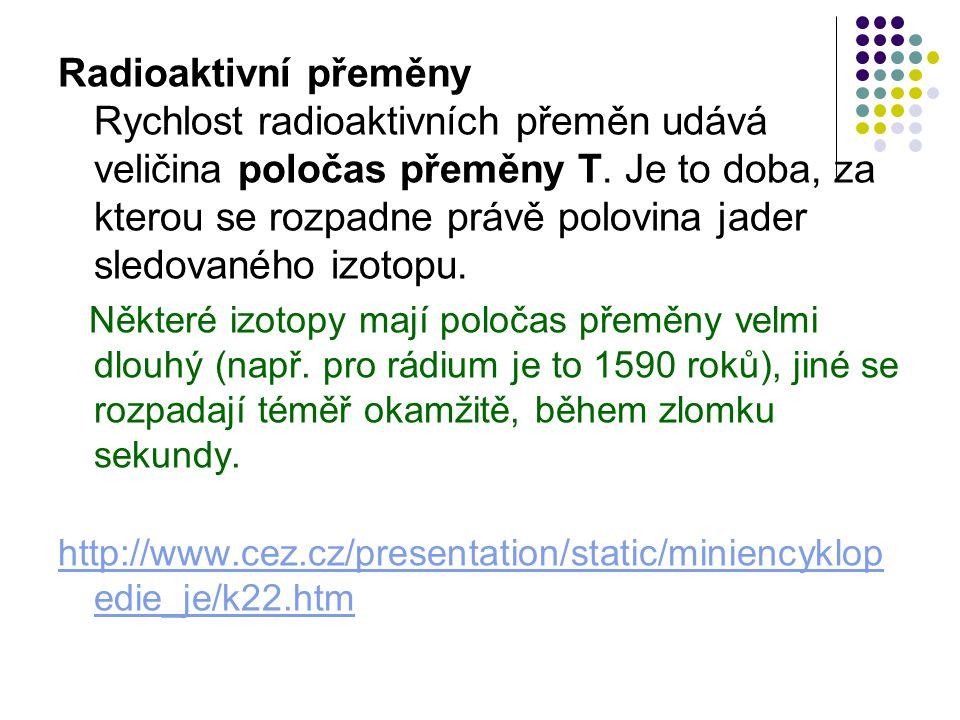 Radioaktivní přeměny Rychlost radioaktivních přeměn udává veličina poločas přeměny T. Je to doba, za kterou se rozpadne právě polovina jader sledované