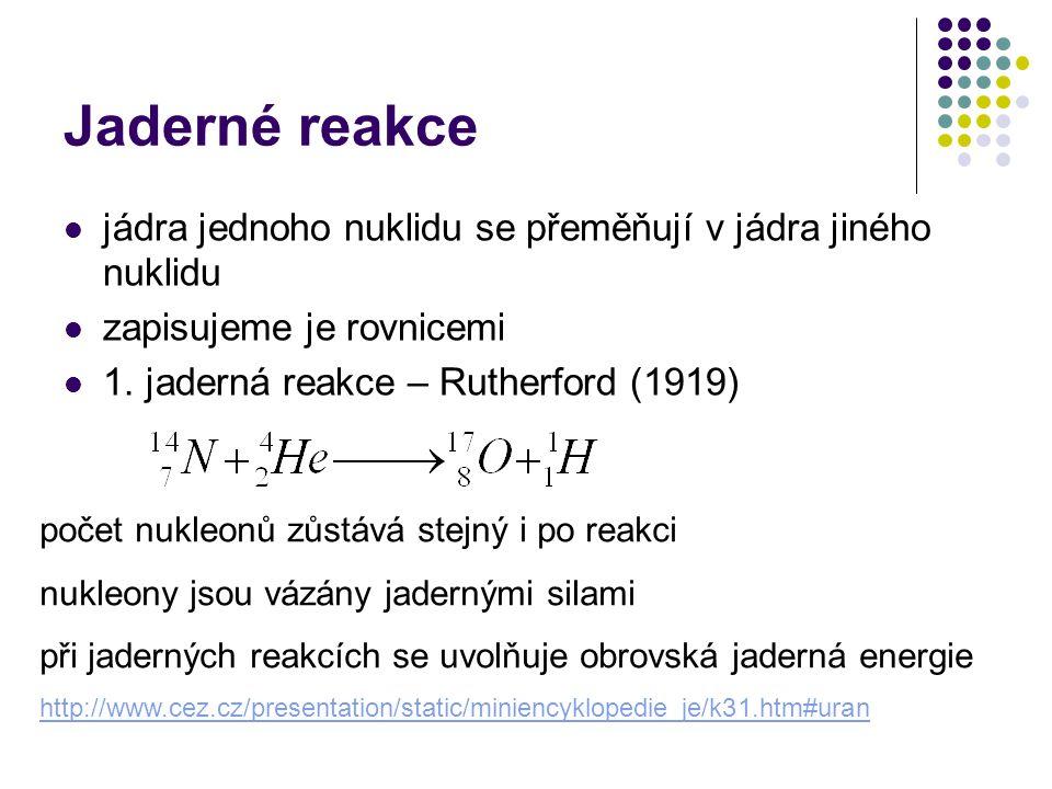 Jaderné reakce jádra jednoho nuklidu se přeměňují v jádra jiného nuklidu zapisujeme je rovnicemi 1. jaderná reakce – Rutherford (1919) počet nukleonů