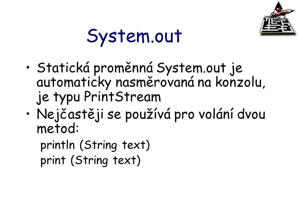 System.out Statická proměnná System.out je automaticky nasměrovaná na konzolu, je typu PrintStream Nejčastěji se používá pro volání dvou metod: printl