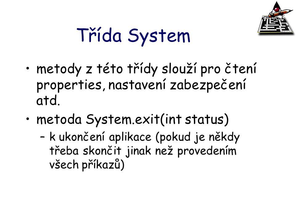 Třída System metody z této třídy slouží pro čtení properties, nastavení zabezpečení atd. metoda System.exit(int status) –k ukončení aplikace (pokud je