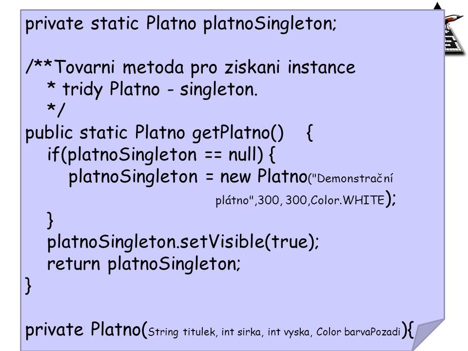 private static Platno platnoSingleton; /**Tovarni metoda pro ziskani instance * tridy Platno - singleton. */ public static Platno getPlatno() { if(pla
