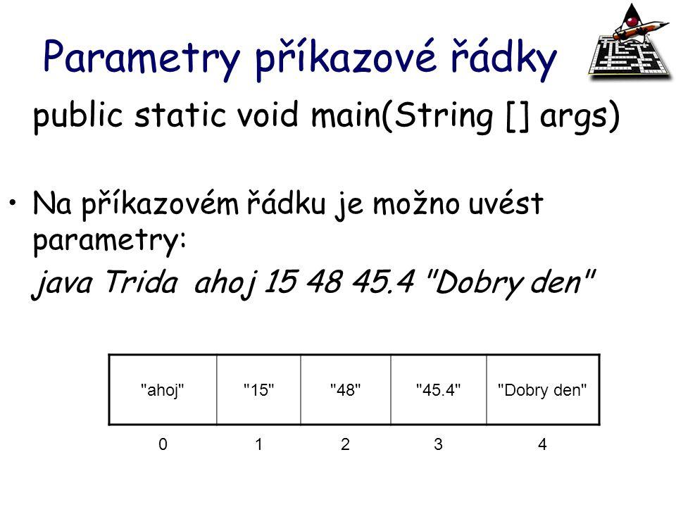 Parametry příkazové řádky public static void main(String [] args) Na příkazovém řádku je možno uvést parametry: java Trida ahoj 15 48 45.4