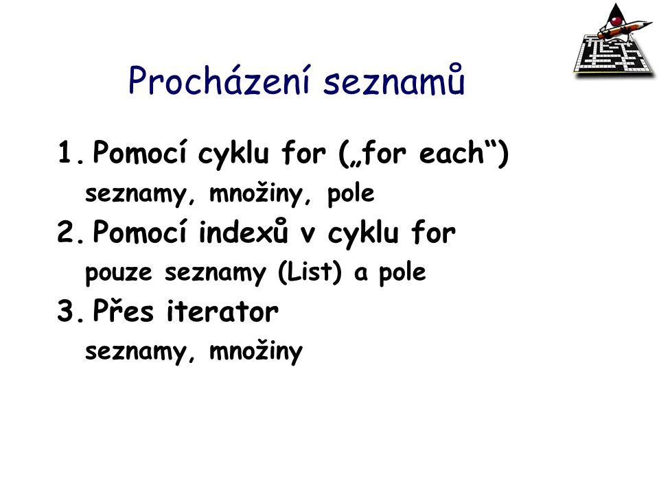 """Procházení seznamů 1.Pomocí cyklu for (""""for each"""") seznamy, množiny, pole 2.Pomocí indexů v cyklu for pouze seznamy (List) a pole 3.Přes iterator sezn"""
