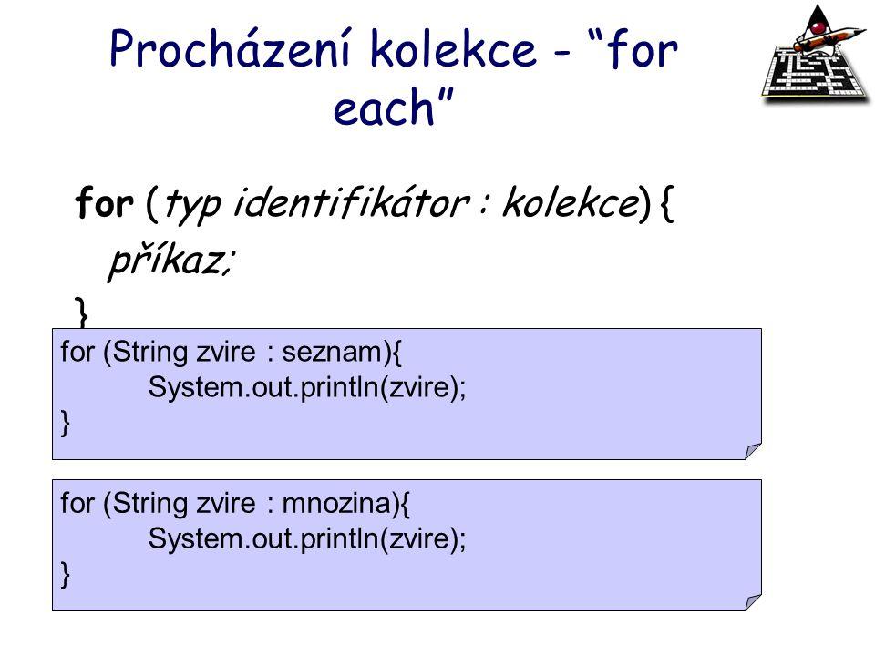 """Procházení kolekce - """"for each"""" for (typ identifikátor : kolekce) { příkaz; } for (String zvire : seznam){ System.out.println(zvire); } for (String zv"""