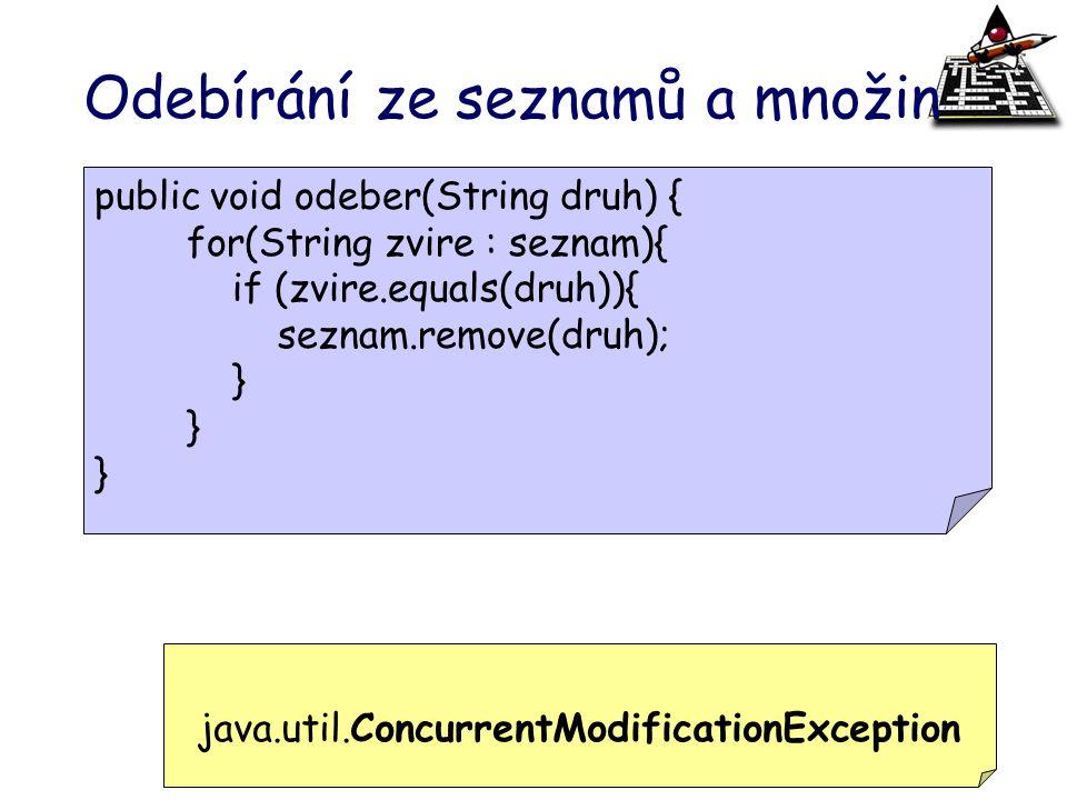 Odebírání ze seznamů a množin public void odeber(String druh) { for(String zvire : seznam){ if (zvire.equals(druh)){ seznam.remove(druh); } java.util.