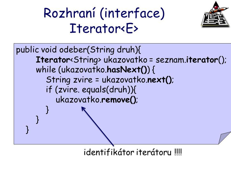 Rozhraní (interface) Iterator hasNext() next() remove() public void odeber(String druh){ Iterator ukazovatko = seznam.iterator(); while (ukazovatko.ha