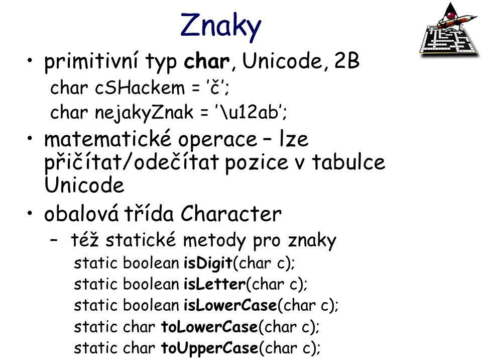 Znaky primitivní typ char, Unicode, 2B char cSHackem = 'č'; char nejakyZnak = '\u12ab'; matematické operace – lze přičítat/odečítat pozice v tabulce U