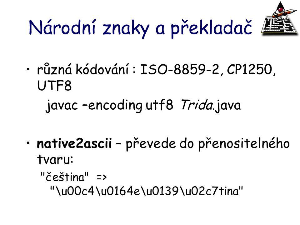 Národní znaky a překladač různá kódování : ISO-8859-2, CP1250, UTF8 javac –encoding utf8 Trida.java native2ascii – převede do přenositelného tvaru: