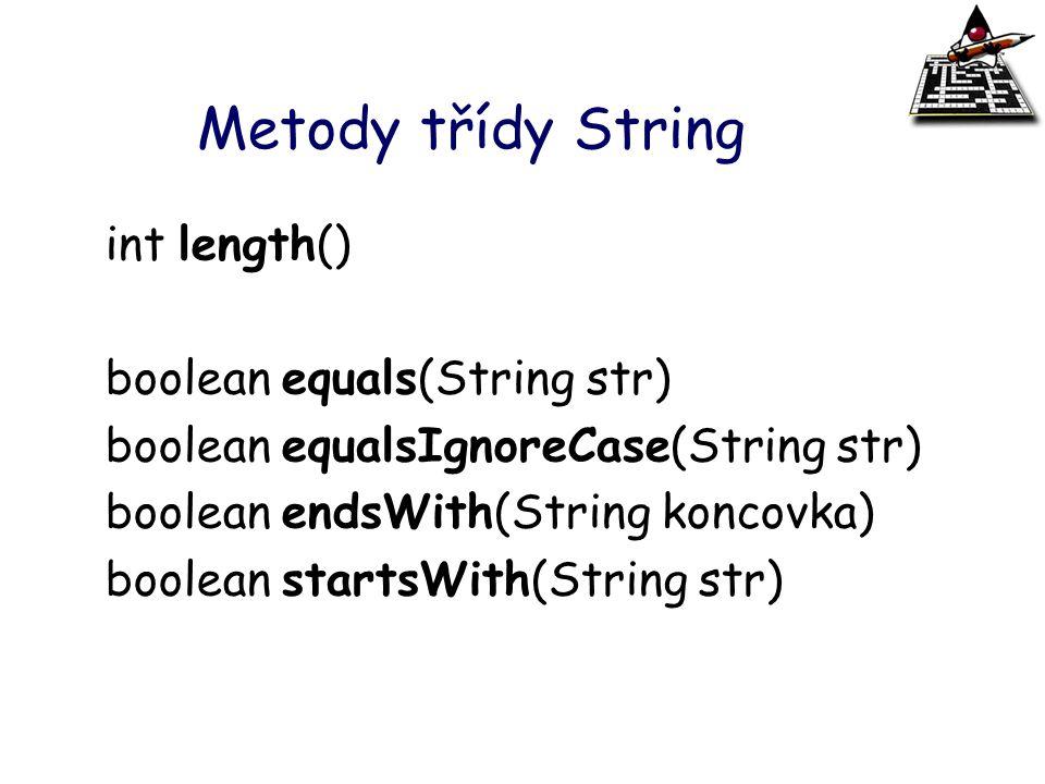 Metody třídy String int length() boolean equals(String str) boolean equalsIgnoreCase(String str) boolean endsWith(String koncovka) boolean startsWith(