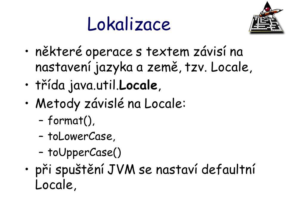Lokalizace některé operace s textem závisí na nastavení jazyka a země, tzv. Locale, třída java.util.Locale, Metody závislé na Locale: –format(), –toLo